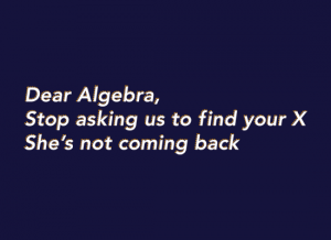 Dear Algebra, stop asking us to find your X. She's not coming back - funny math shirts