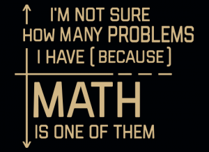I'm not sure how many problems I have because math is one of them - funny t-shirt
