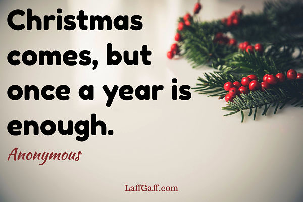 Christmas comes, but once a year is enough - Anonymous quote