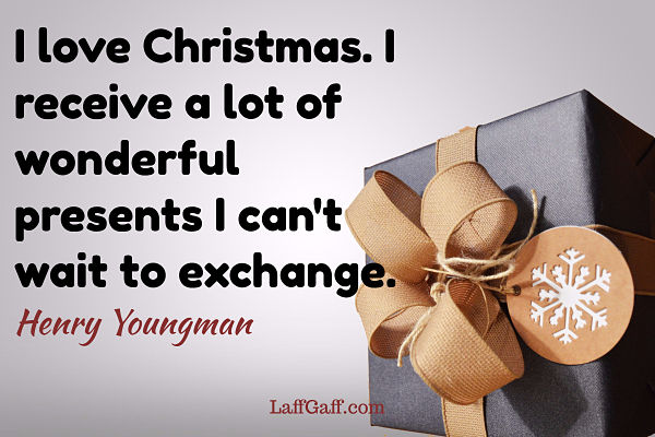 I love Christmas. I recieve a lot of wonderful presents I can't wait to exchange. - Henry Youngman quote
